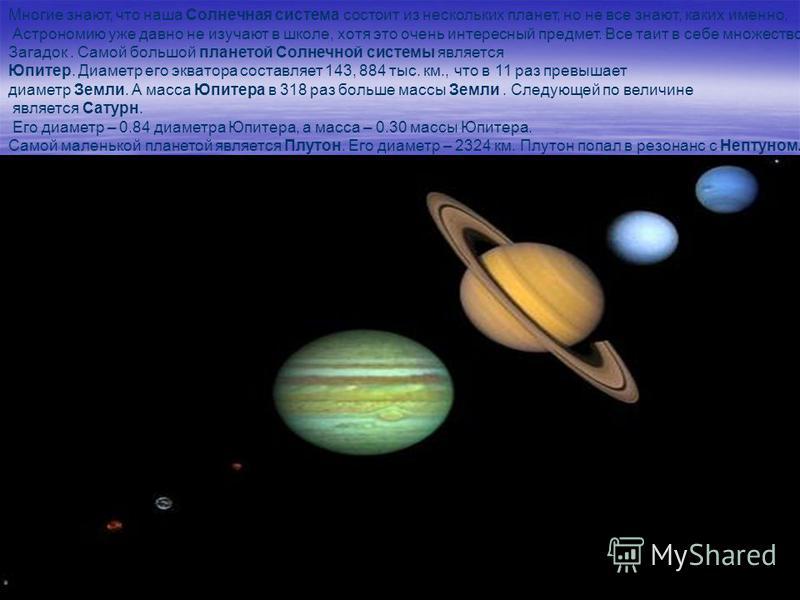 Многие знают, что наша Солнечная система состоит из нескольких планет, но не все знают, каких именно. Астрономию уже давно не изучают в школе, хотя это очень интересный предмет. Все таит в себе множество Загадок. Самой большой планетой Солнечной сист