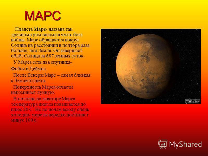 МАРС П ланета Марс- названа так древними римлянами в честь бога войны. Марс обращается вокруг Солнца на расстоянии в полтора раза больше, чем Земля. Он завершает облёт Солнца за 687 земных суток. У Марса есть два спутника- Фобос и Деймос. После Венер