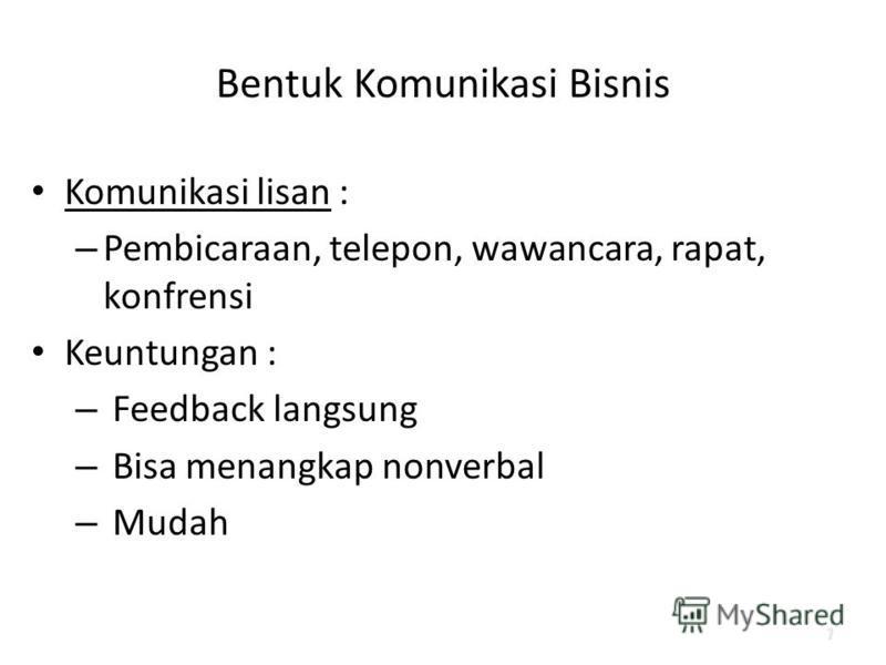 Bentuk Komunikasi Bisnis Komunikasi lisan : – Pembicaraan, telepon, wawancara, rapat, konfrensi Keuntungan : – Feedback langsung – Bisa menangkap nonverbal – Mudah