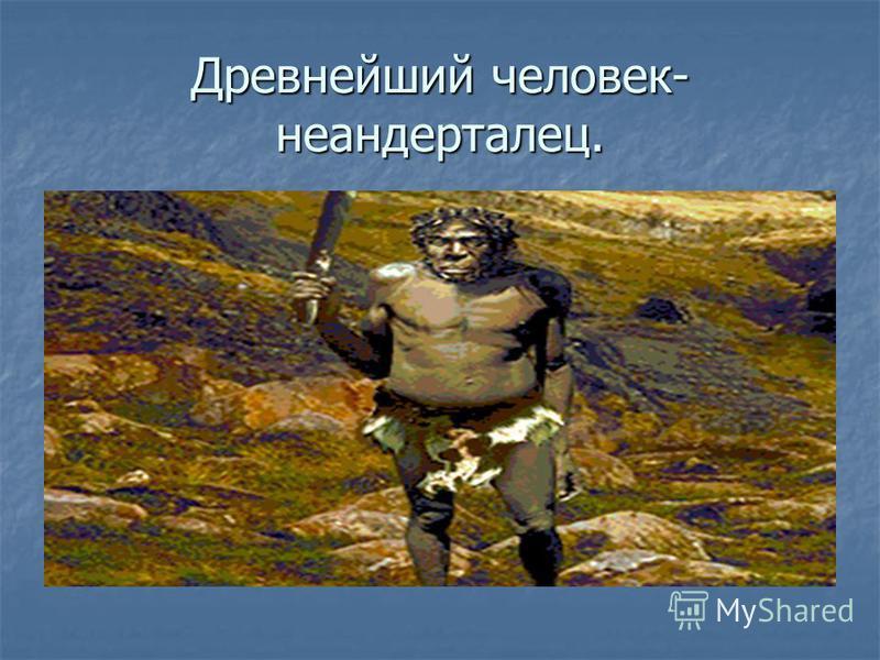 Древнейший человек- неандерталец.