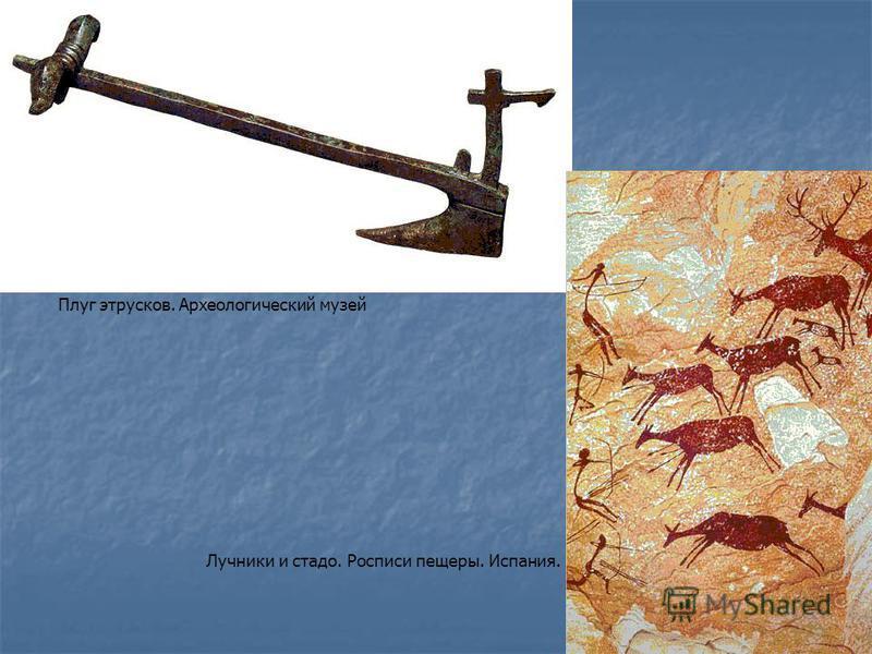 Плуг этрусков. Археологический музей Лучники и стадо. Росписи пещеры. Испания.
