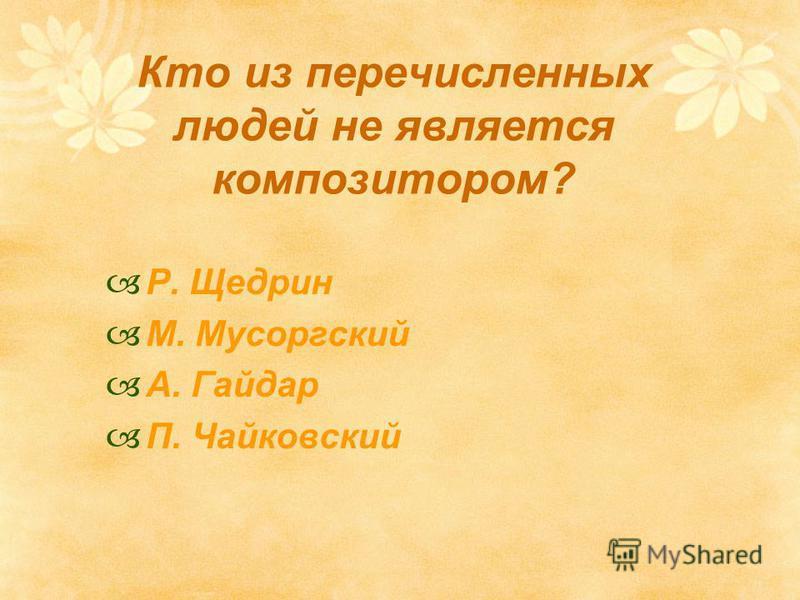 Кто из перечисленных людей не является композитором? Р. Щедрин М. Мусоргский А. Гайдар П. Чайковский