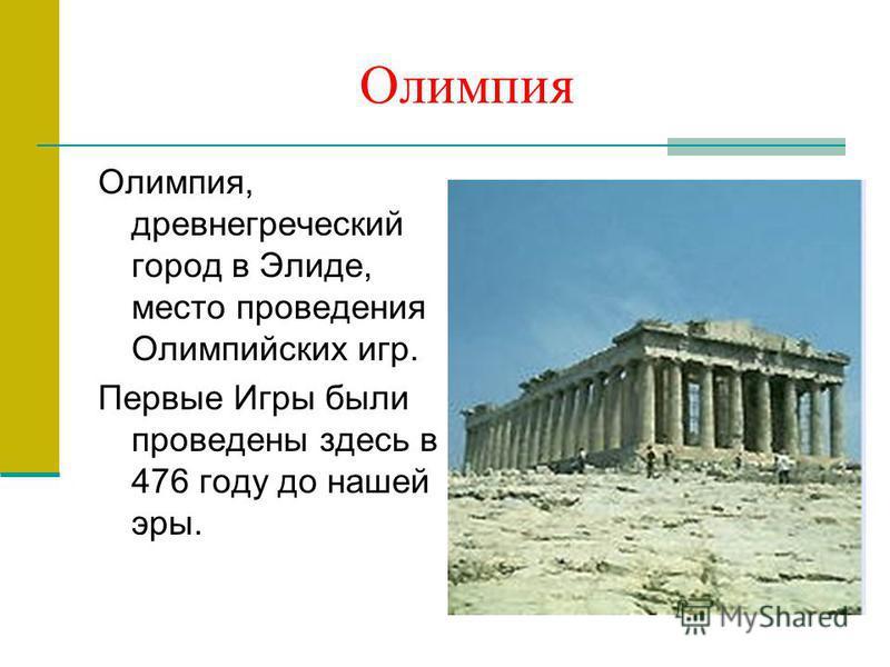 Олимпия Олимпия, древнегреческий город в Элиде, место проведения Олимпийских игр. Первые Игры были проведены здесь в 476 году до нашей эры.