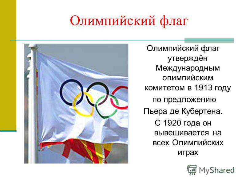 Олимпийский флаг Олимпийский флаг утверждён Международным олимпийским комитетом в 1913 году по предложению Пьера де Кубертена. С 1920 года он вывешивается на всех Олимпийских играх