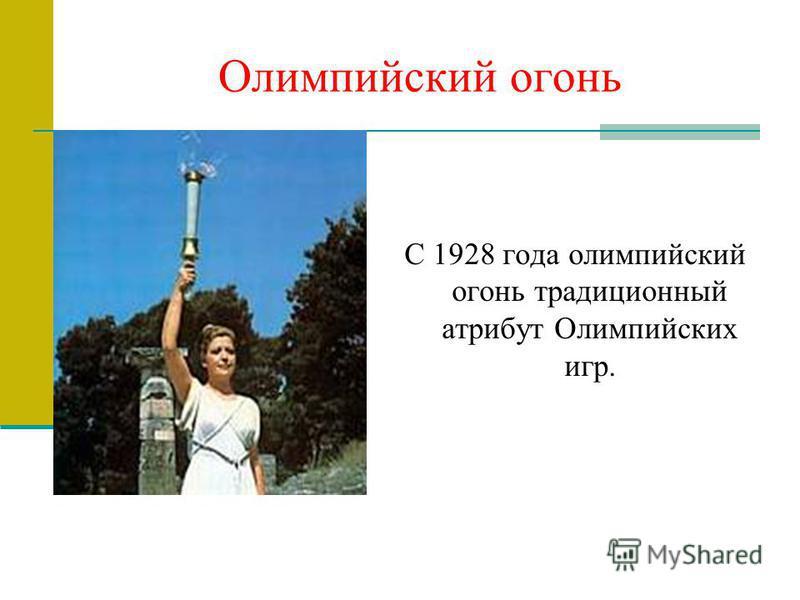 Олимпийский огонь С 1928 года олимпийский огонь традиционный атрибут Олимпийских игр.