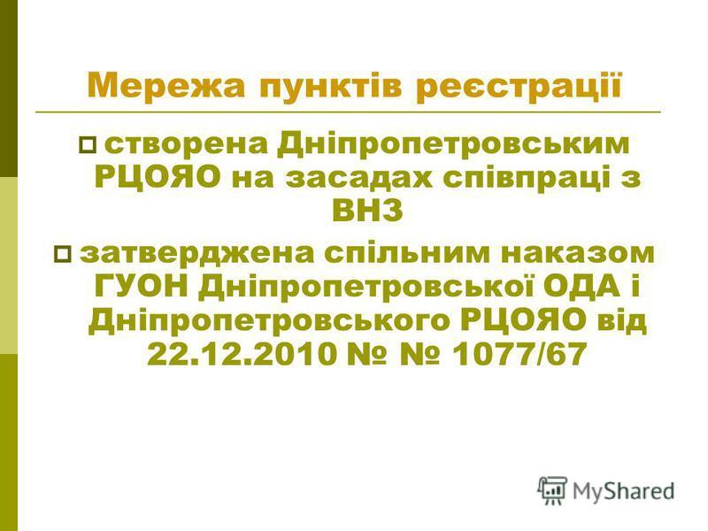 Мережа пунктів реєстрації створена Дніпропетровським РЦОЯО на засадах співпраці з ВНЗ затверджена спільним наказом ГУОН Дніпропетровської ОДА і Дніпропетровського РЦОЯО від 22.12.2010 1077/67