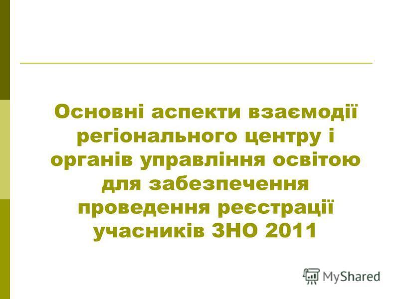 Основні аспекти взаємодії регіонального центру і органів управління освітою для забезпечення проведення реєстрації учасників ЗНО 2011