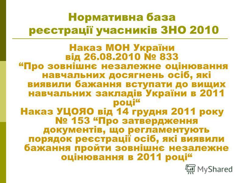 Нормативна база реєстрації учасників ЗНО 2010 Наказ МОН України від 26.08.2010 833 Про зовнішнє незалежне оцінювання навчальних досягнень осіб, які виявили бажання вступати до вищих навчальних закладів України в 2011 році Наказ УЦОЯО від 14 грудня 20