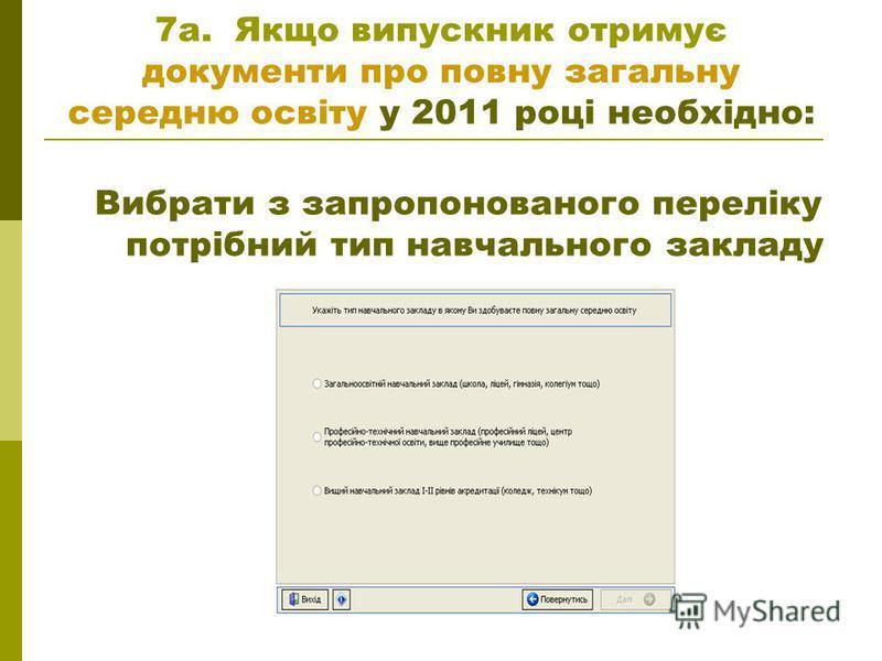 7а. Якщо випускник отримує документи про повну загальну середню освіту у 2011 році необхідно: Вибрати з запропонованого переліку потрібний тип навчального закладу