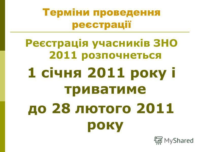 Терміни проведення реєстрації Реєстрація учасників ЗНО 2011 розпочнеться 1 січня 2011 року і триватиме до 28 лютого 2011 року