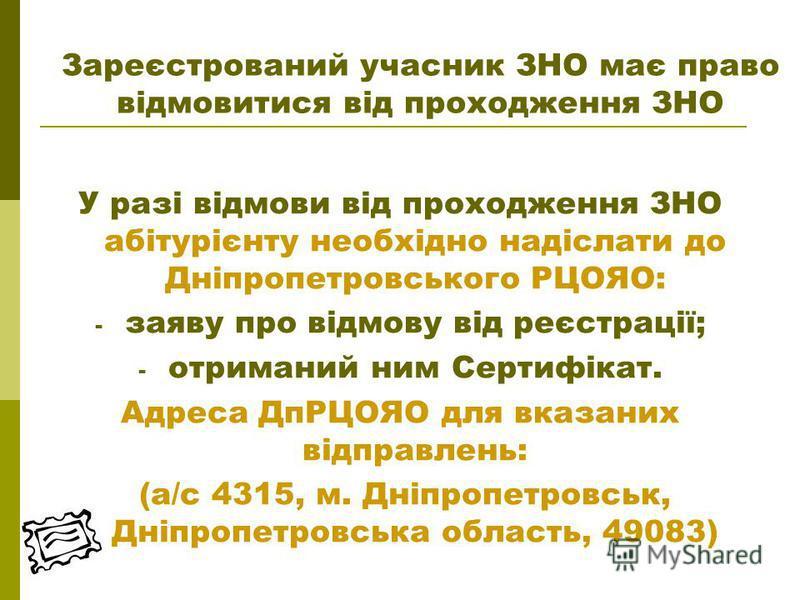 У разі відмови від проходження ЗНО абітурієнту необхідно надіслати до Дніпропетровського РЦОЯО: - заяву про відмову від реєстрації; - отриманий ним Сертифікат. Адреса ДпРЦОЯО для вказаних відправлень: (а/с 4315, м. Дніпропетровськ, Дніпропетровська о