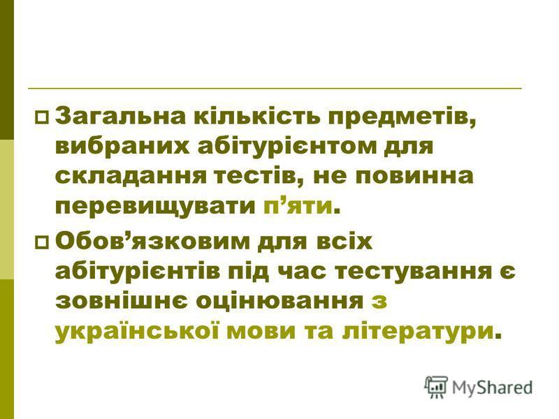 Загальна кількість предметів, вибраних абітурієнтом для складання тестів, не повинна перевищувати пяти. Обовязковим для всіх абітурієнтів під час тестування є зовнішнє оцінювання з української мови та літератури.