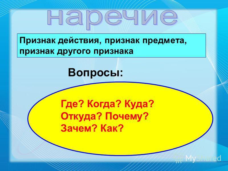 Признак действия, признак предмета, признак другого признака Вопросы: Где? Когда? Куда? Откуда? Почему? Зачем? Как?