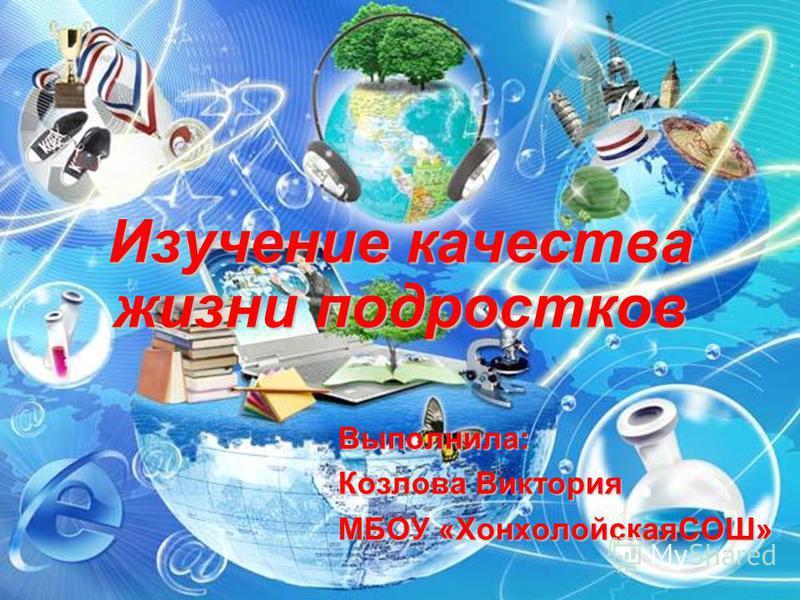 Изучение качества жизни подростков Выполнила: Козлова Виктория МБОУ «ХонхолойскаяСОШ»