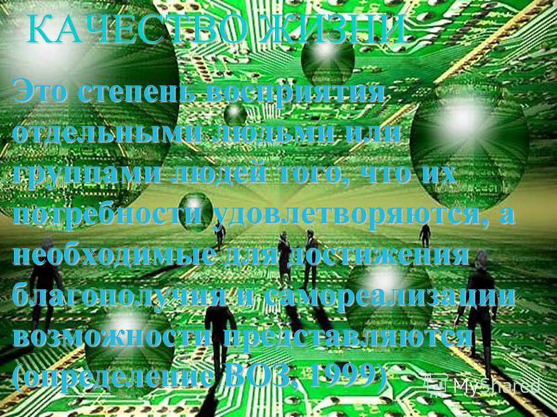 КАЧЕСТВО ЖИЗНИ Это степень восприятия отдельными людьми или группами людей того, что их потребности удовлетворяются, а необходимые для достижения благополучия и самореализации возможности представляются (определение ВОЗ, 1999)