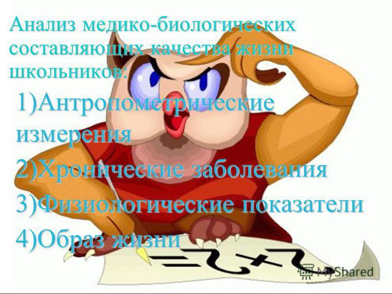 Анализ медико-биологических составляющих качества жизни школьников: 1)Антропометрические измерения 2)Хронические заболевания 3)Физиологические показатели 4)Образ жизни