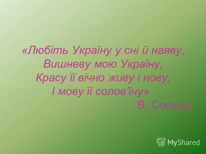 «Любіть Україну у сні й наяву, Вишневу мою Україну, Красу її вічно живу і нову, І мову її соловїну» В. Сосюра