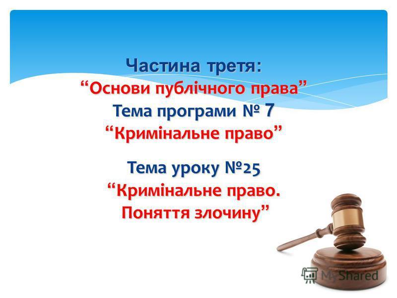 Частина третя: Основи публічного права Основи публічного права Тема програми 7 Кримінальне право Кримінальне право Тема уроку 25 Кримінальне право. Кримінальне право. Поняття злочину Поняття злочину