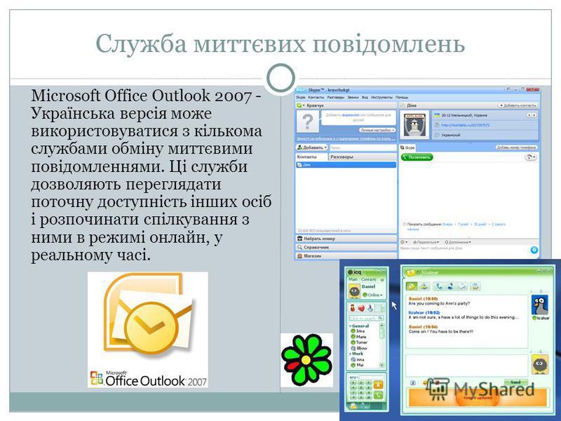 Служба миттєвих повідомлень Microsoft Office Outlook 2007 - Українська версія може використовуватися з кількома службами обміну миттєвими повідомленнями. Ці служби дозволяють переглядати поточну доступність інших осіб і розпочинати спілкування з ними