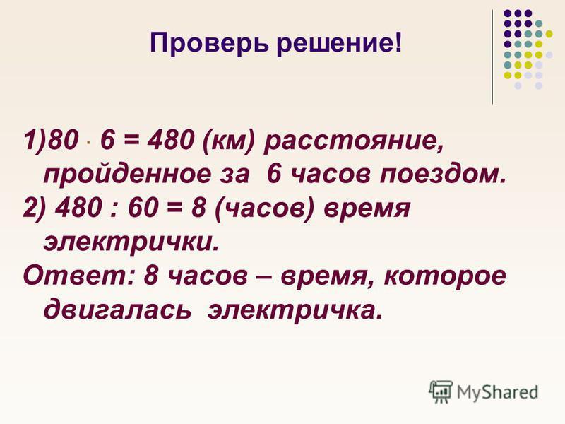 Проверь решение! 1)80 6 = 480 (км) расстояние, пройденное за 6 часов поездом. 2) 480 : 60 = 8 (часов) время электрички. Ответ: 8 часов – время, которое двигалась электричка.