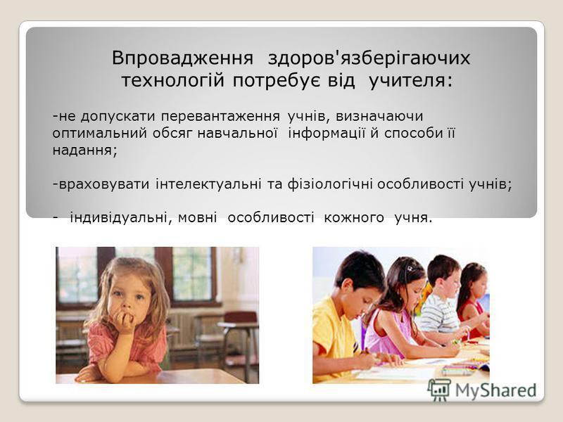 Впровадження здоров'язберігаючих технологій потребує від учителя: -не допускати перевантаження учнів, визначаючи оптимальний обсяг навчальної інформації й способи її надання; -враховувати інтелектуальні та фізіологічні особливості учнів; -індивідуаль
