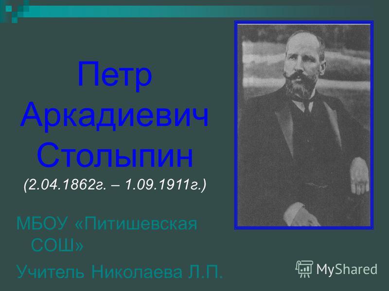 Петр Аркадиевич Столыпин (2.04.1862 г. – 1.09.1911 г.) МБОУ «Питишевская СОШ» Учитель Николаева Л.П.