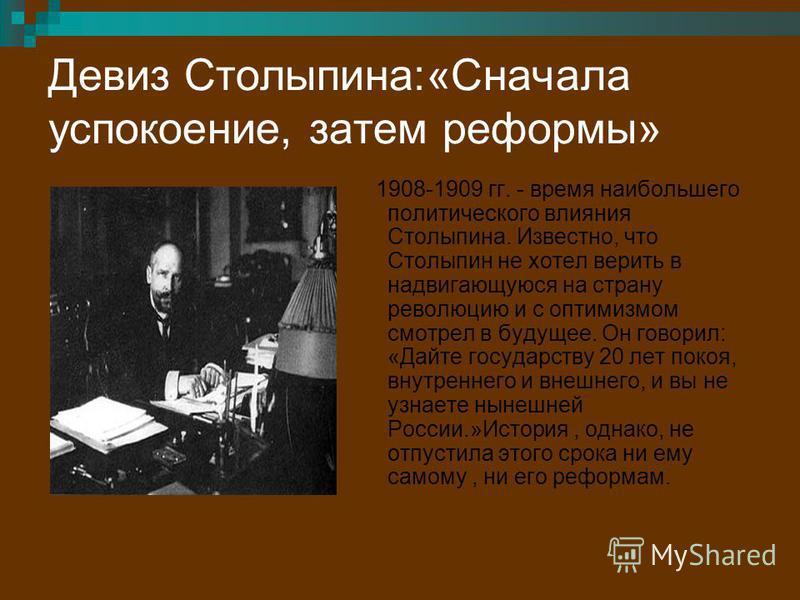 Девиз Столыпина:«Сначала успокоение, затем реформы» 1908-1909 гг. - время наибольшего политического влияния Столыпина. Известно, что Столыпин не хотел верить в надвигающуюся на страну революцию и с оптимизмом смотрел в будущее. Он говорил: «Дайте гос