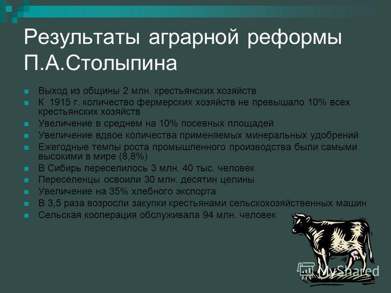 Результаты аграрной реформы П.А.Столыпина Выход из общины 2 млн. крестьянских хозяйств К 1915 г. количество фермерских хозяйств не превышало 10% всех крестьянских хозяйств Увеличение в среднем на 10% посевных площадей Увеличение вдвое количества прим
