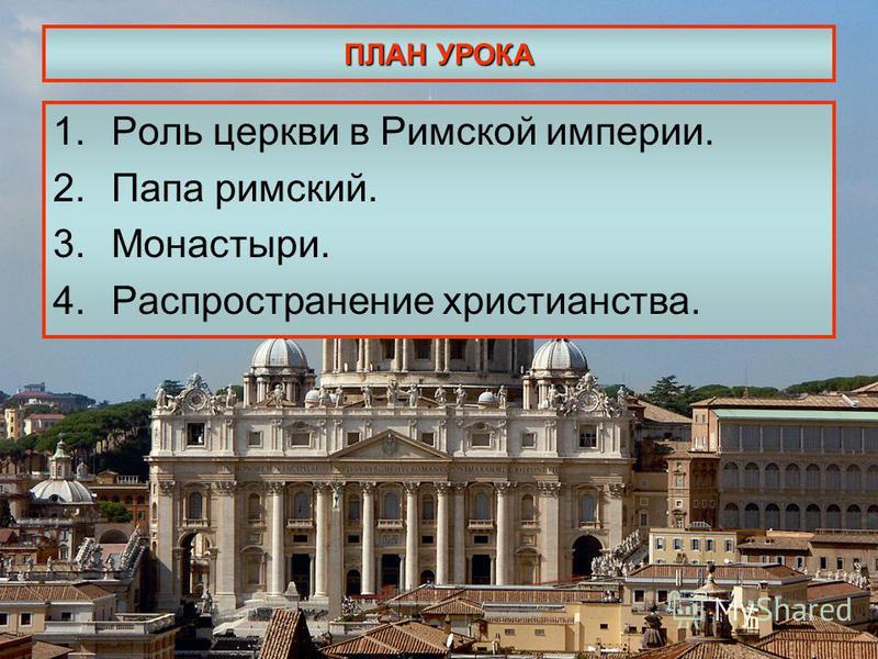 ПЛАН УРОКА 1. Роль церкви в Римской империи. 2. Папа римский. 3.Монастыри. 4. Распространение христианства.