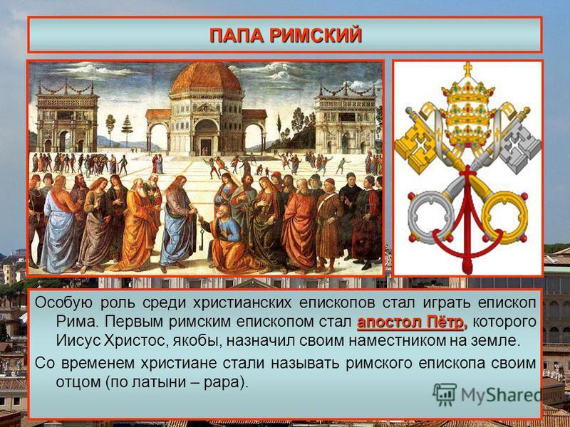 ПАПА РИМСКИЙ апостол Пётр, Особую роль среди христианских епископов стал играть епископ Рима. Первым римским епископом стал апостол Пётр, которого Иисус Христос, якобы, назначил своим наместником на земле. Со временем христиане стали называть римског
