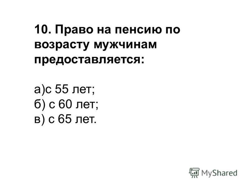 10. Право на пенсию по возрасту мужчинам предоставляется: а)с 55 лет; б) с 60 лет; в) с 65 лет.
