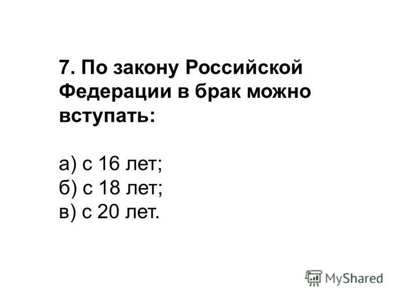 7. По закону Российской Федерации в брак можно вступать: а) с 16 лет; б) с 18 лет; в) с 20 лет.