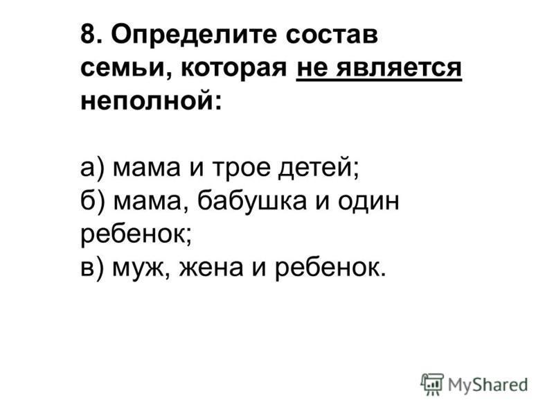 8. Определите состав семьи, которая не является неполной: а) мама и трое детей; б) мама, бабушка и один ребенок; в) муж, жена и ребенок.