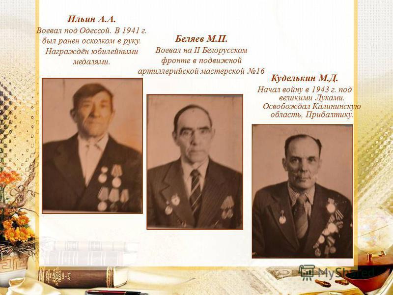 Ильин А.А. Воевал под Одессой. В 1941 г. был ранен осколком в руку. Награждён юбилейными медалями. Беляев М.П. Воевал на II Белорусском фронте в подвижной артиллерийской мастерской 16 Куделькин М.Д. Начал войну в 1943 г. под великими Луками. Освобожд