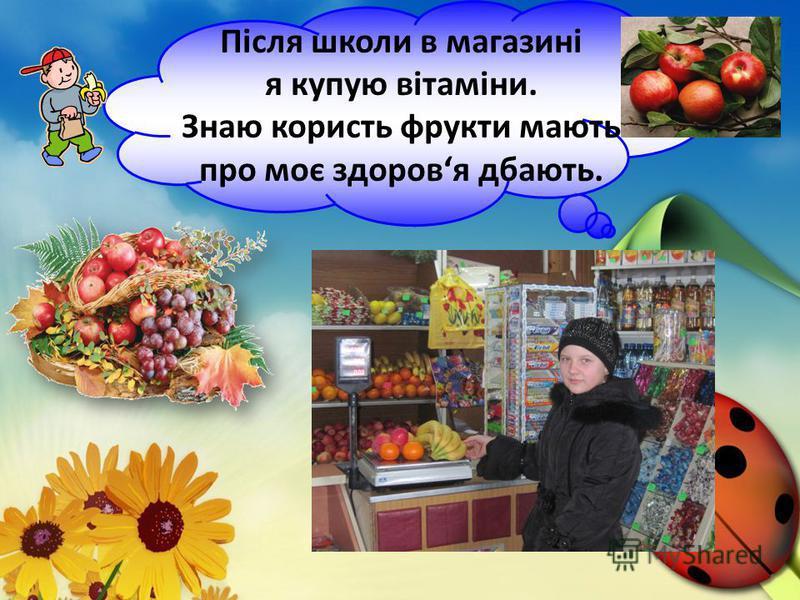 Після школи в магазині я купую вітаміни. Знаю користь фрукти мають про моє здоровя дбають.