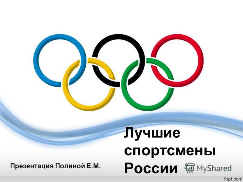 Лучшие спортсмены России Презентация Полиной Е.М.
