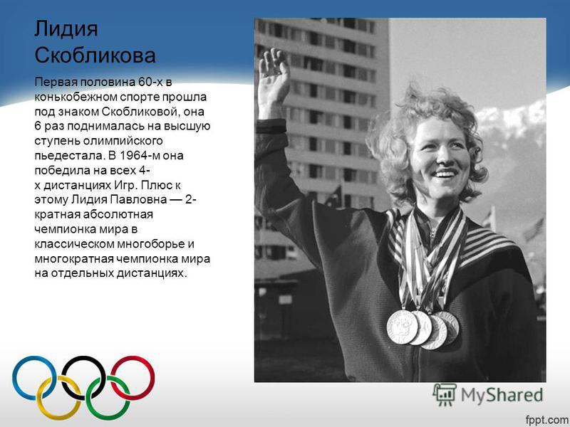 Лидия Скобликова Первая половина 60-х в конькобежном спорте прошла под знаком Скобликовой, она 6 раз поднималась на высшую ступень олимпийского пьедестала. В 1964-м она победила на всех 4- х дистанциях Игр. Плюс к этому Лидия Павловна 2- кратная абсо