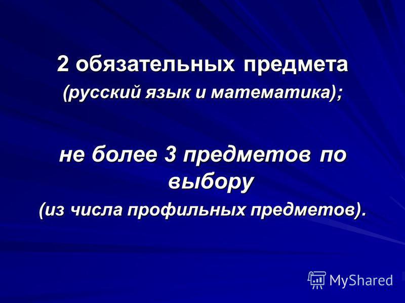 2 обязательных предмета (русский язык и математика); не более 3 предметов по выбору (из числа профильных предметов).