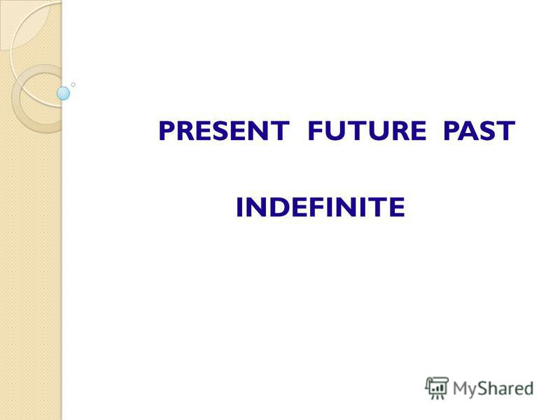 PRESENT FUTURE PAST INDEFINITE