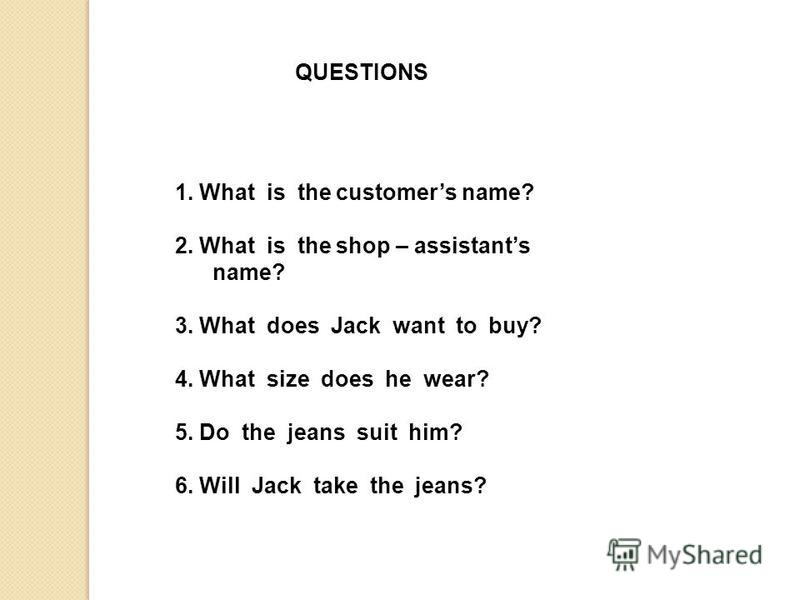 QUESTIONS 1. What is the customers name? 2. What is the shop – assistants name? 3. What does Jack want to buy? 4. What size does he wear? 5. Do the jeans suit him? 6. Will Jack take the jeans?