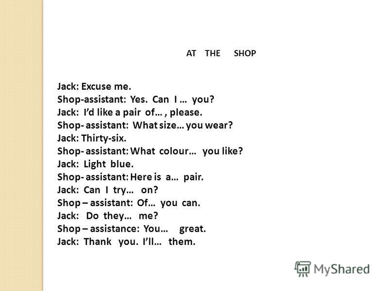 AT THE SHOP Jack: Excuse me. Shop-assistant: Yes. Can I … you? Jack: Id like a pair of…, please. Shop- assistant: What size… you wear? Jack: Thirty-six. Shop- assistant: What colour… you like? Jack: Light blue. Shop- assistant: Here is a… pair. Jack: