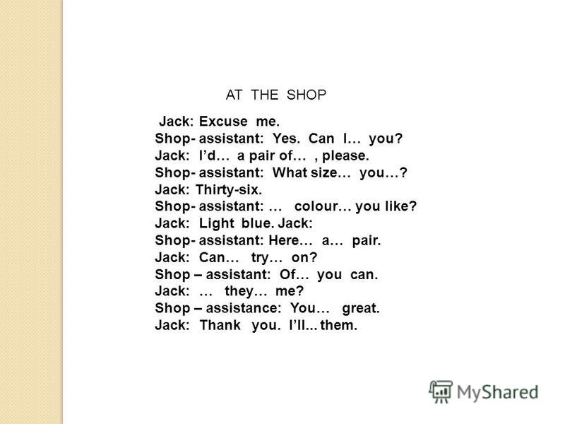 AT THE SHOP Jack: Excuse me. Shop- assistant: Yes. Can I… you? Jack: Id… a pair of…, please. Shop- assistant: What size… you…? Jack: Thirty-six. Shop- assistant: … colour… you like? Jack: Light blue. Jack: Shop- assistant: Here… a… pair. Jack: Can… t
