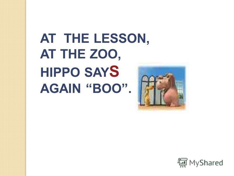 AT THE LESSON, AT THE ZOO, HIPPO SAY S AGAIN BOO.