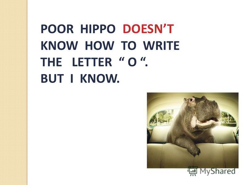POOR HIPPO DOESNT KNOW HOW TO WRITE THE LETTER O. BUT I KNOW.