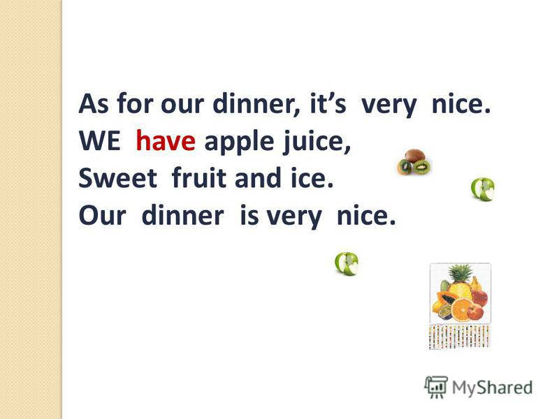 As for our dinner, its very nice. WE have apple juice, Sweet fruit and ice. Our dinner is very nice.,