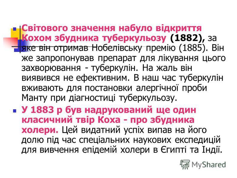 Світового значення набуло відкриття Кохом збудника туберкульозу (1882), за яке він отримав Нобелівську премію (1885). Він же запропонував препарат для лікування цього захворювання - туберкулін. На жаль він виявився не ефективним. В наш час туберкулін