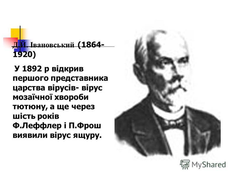 Д.Й. Івановський (1864- 1920) У 1892 р відкрив першого представника царства вірусів- вірус мозаїчної хвороби тютюну, а ще через шість років Ф.Леффлер і П.Фрош виявили вірус ящуру.
