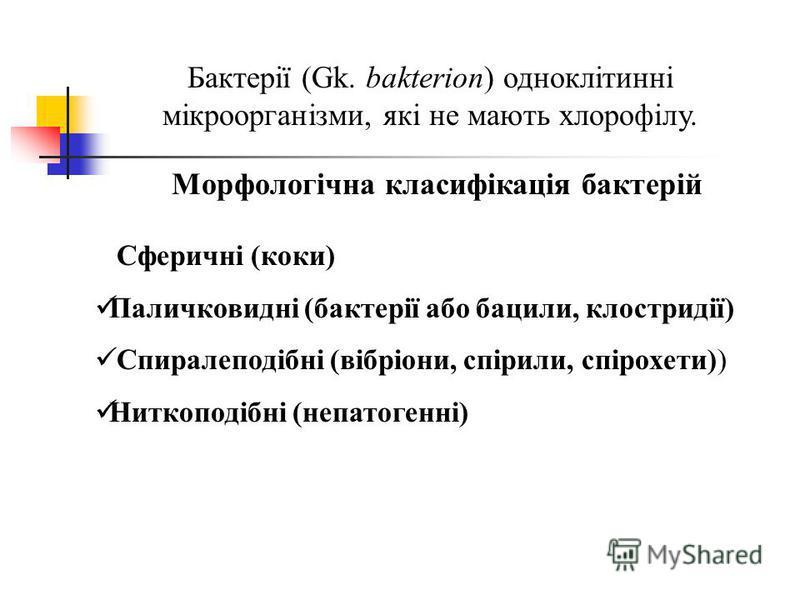 Морфологічна класифікація бактерій Бактерії (Gk. bakterion) одноклітинні мікроорганізми, які не мають хлорофілу. Сферичні (коки) Паличковидні (бактерії або бацили, клостридії) Спиралеподібні (вібріони, спірили, спірохети)) Ниткоподібні (непатогенні)