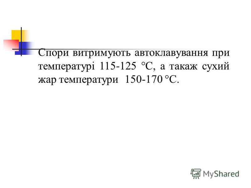 Спори витримують автоклавування при температурі 115-125 C, а такаж сухий жар температури 150-170 C.