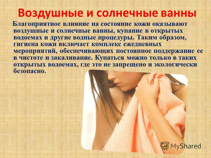 Воздушные и солнечные ванны Благоприятное влияние на состояние кожи оказывают воздушные и солнечные ванны, купание в открытых водоемах и другие водные процедуры. Таким образом, гигиена кожи включает комплекс ежедневных мероприятий, обеспечивающих пос